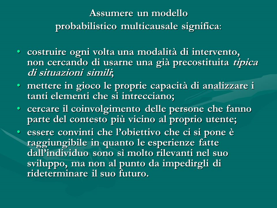 Assumere un modello probabilistico multicausale significa: costruire ogni volta una modalità di intervento, non cercando di usarne una già precostitui