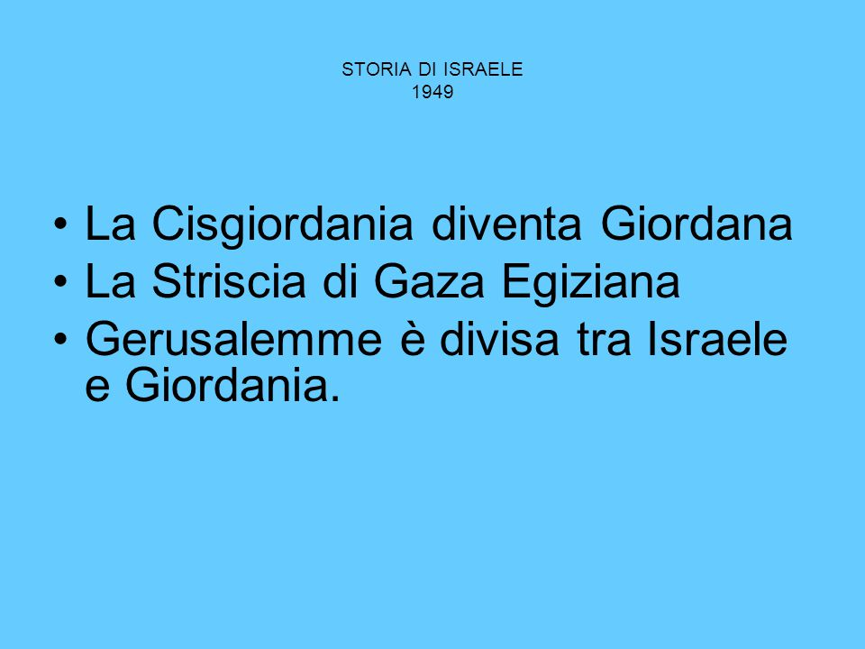 STORIA DI ISRAELE 1949 La Cisgiordania diventa Giordana La Striscia di Gaza Egiziana Gerusalemme è divisa tra Israele e Giordania.