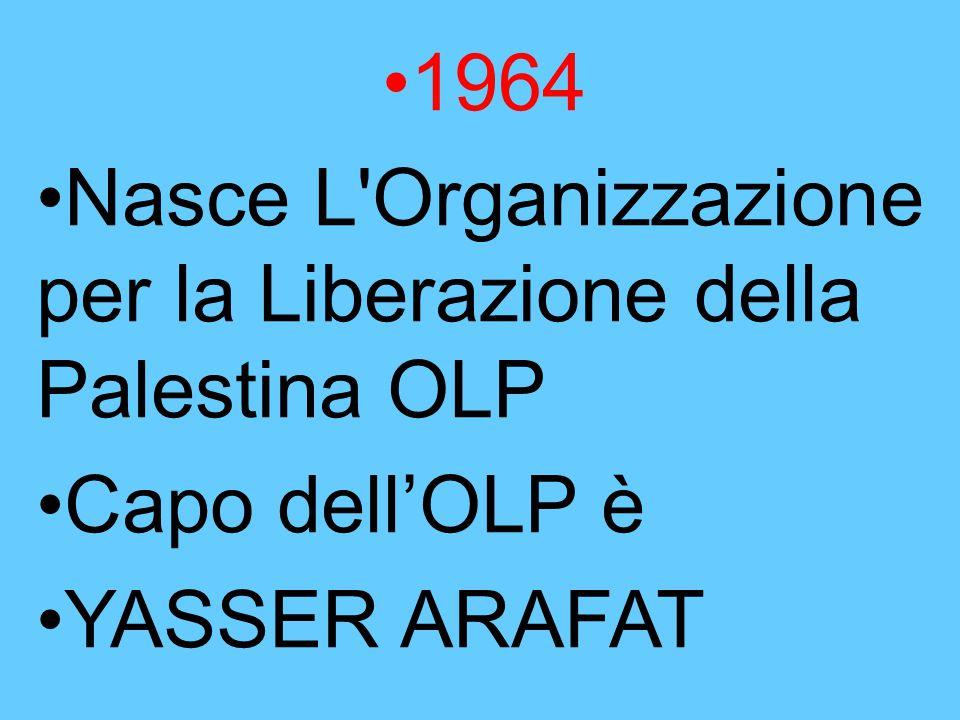 1964 Nasce L'Organizzazione per la Liberazione della Palestina OLP Capo dell'OLP è YASSER ARAFAT