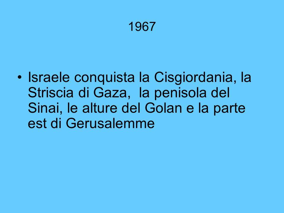 1967 Israele conquista la Cisgiordania, la Striscia di Gaza, la penisola del Sinai, le alture del Golan e la parte est di Gerusalemme