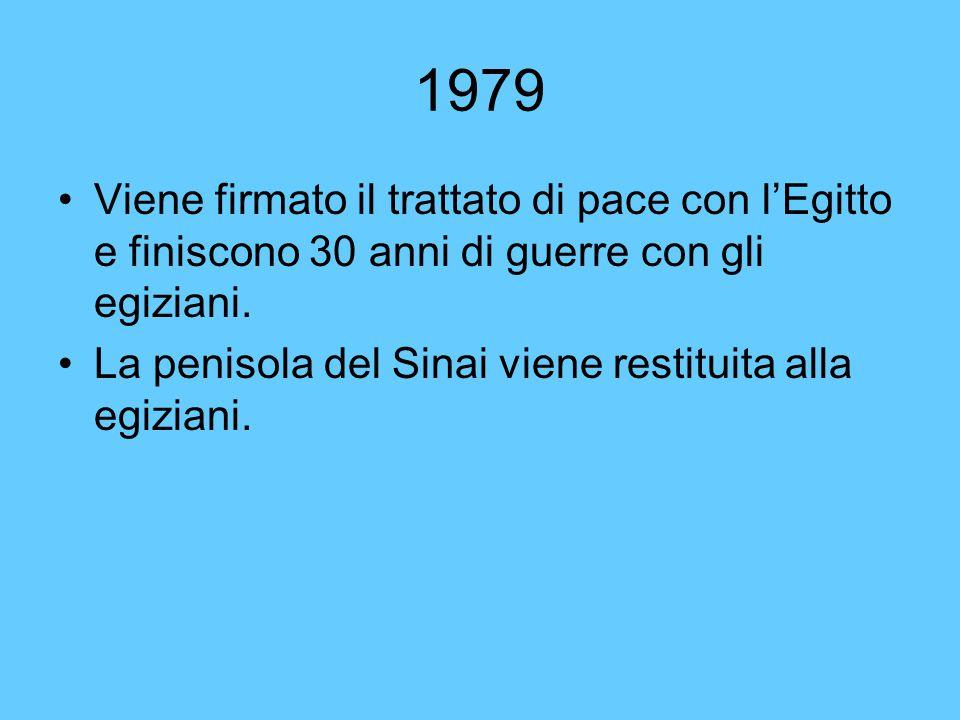 1979 Viene firmato il trattato di pace con l'Egitto e finiscono 30 anni di guerre con gli egiziani. La penisola del Sinai viene restituita alla egizia