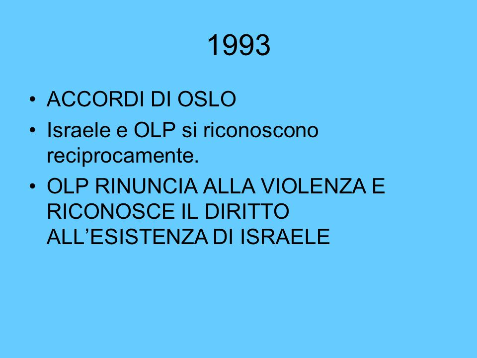 1993 ACCORDI DI OSLO Israele e OLP si riconoscono reciprocamente. OLP RINUNCIA ALLA VIOLENZA E RICONOSCE IL DIRITTO ALL'ESISTENZA DI ISRAELE
