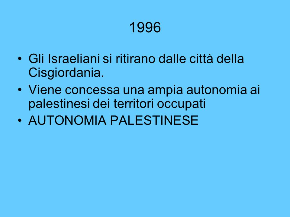 1996 Gli Israeliani si ritirano dalle città della Cisgiordania. Viene concessa una ampia autonomia ai palestinesi dei territori occupati AUTONOMIA PAL