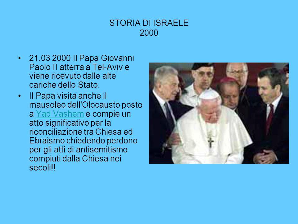 STORIA DI ISRAELE 2000 21.03 2000 Il Papa Giovanni Paolo II atterra a Tel-Aviv e viene ricevuto dalle alte cariche dello Stato. Il Papa visita anche i