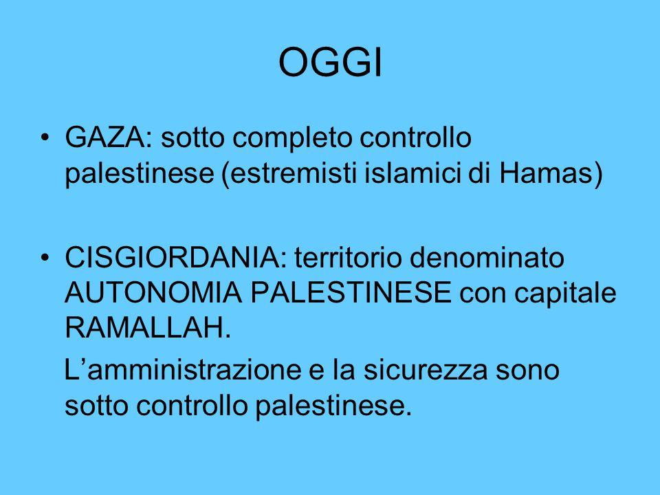OGGI GAZA: sotto completo controllo palestinese (estremisti islamici di Hamas) CISGIORDANIA: territorio denominato AUTONOMIA PALESTINESE con capitale