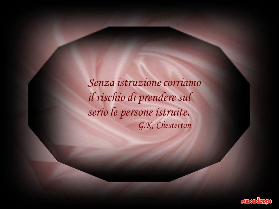 Senza istruzione corriamo il rischio di prendere sul serio le persone istruite. G.K. Chesterton