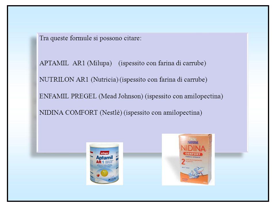 Tra queste formule si possono citare: APTAMIL AR1 (Milupa) (ispessito con farina di carrube) NUTRILON AR1 (Nutricia) (ispessito con farina di carrube)