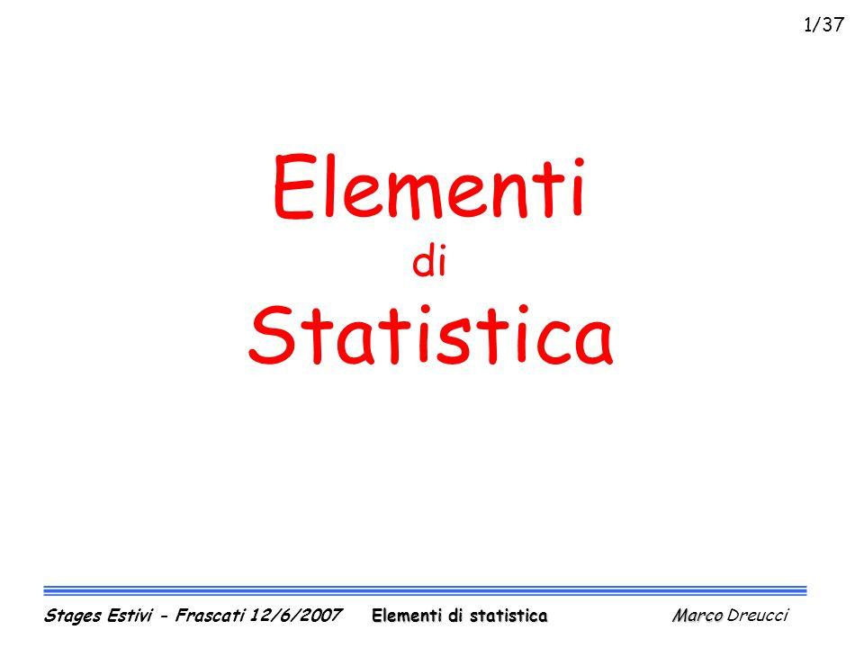 1) i = Q/tcorrente elettrica 2) K = ½ mv²energia cinetica 3) m = m 1 +m 2 +m 3 massa totale 4) A =  ·r² area di un cerchio 5) p = p 1 + p 2 pressione totale 6) P =  ·A·T 4 potenza irradiata 7) I = kA(T 2 -T 1 )/d calore trasmesso Le misure indirette (II) Elementi di statistica Marco Stages Estivi - Frascati 12/6/2007 Elementi di statistica Marco Dreucci 32/37
