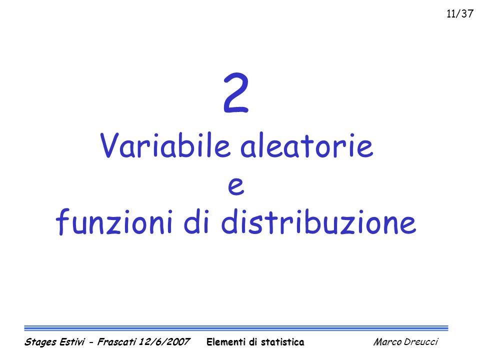 2 Variabile aleatorie e funzioni di distribuzione Elementi di statistica Marco Stages Estivi - Frascati 12/6/2007 Elementi di statistica Marco Dreucci 11/37