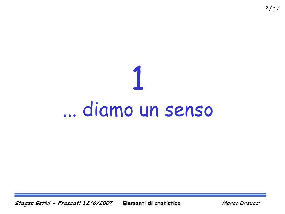 1... diamo un senso Elementi di statistica Marco Stages Estivi - Frascati 12/6/2007 Elementi di statistica Marco Dreucci 2/37