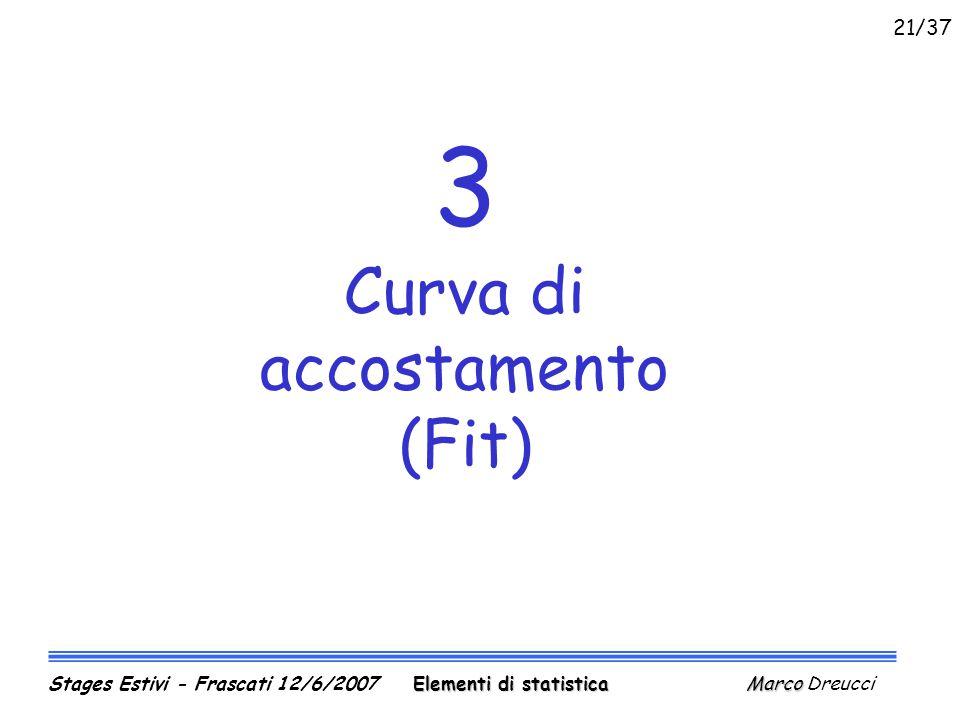 3 Curva di accostamento (Fit) Elementi di statistica Marco Stages Estivi - Frascati 12/6/2007 Elementi di statistica Marco Dreucci 21/37