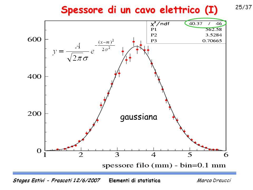 Spessore di un cavo elettrico (I) gaussiana Elementi di statistica Marco Stages Estivi - Frascati 12/6/2007 Elementi di statistica Marco Dreucci 25/37