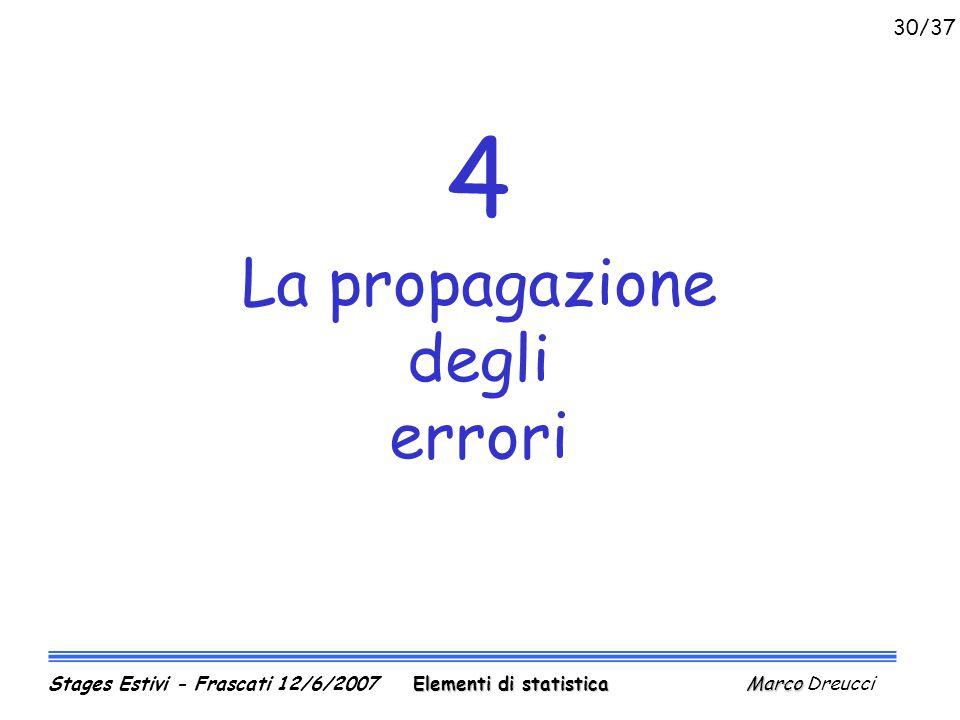 4 La propagazione degli errori Elementi di statistica Marco Stages Estivi - Frascati 12/6/2007 Elementi di statistica Marco Dreucci 30/37
