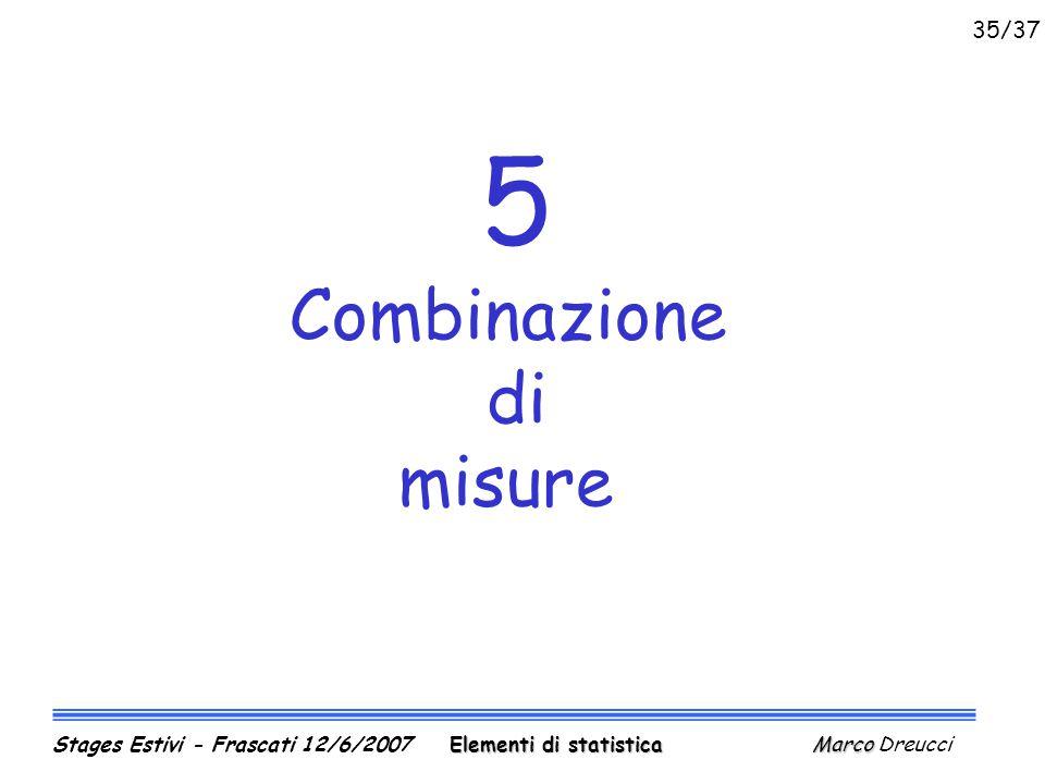 5 Combinazione di misure Elementi di statistica Marco Stages Estivi - Frascati 12/6/2007 Elementi di statistica Marco Dreucci 35/37