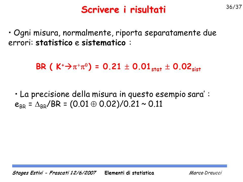 Scrivere i risultati Ogni misura, normalmente, riporta separatamente due errori: statistico e sistematico : BR ( K +      ) = 0.21  0.01 stat  0.02 sist La precisione della misura in questo esempio sara' : e BR =  BR /BR = (0.01  0.02)/0.21 ~ 0.11 Elementi di statistica Marco Stages Estivi - Frascati 12/6/2007 Elementi di statistica Marco Dreucci 36/37