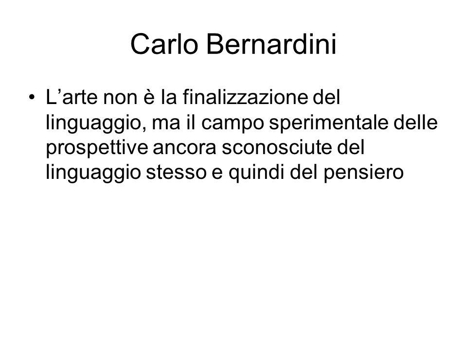 Carlo Bernardini L'arte non è la finalizzazione del linguaggio, ma il campo sperimentale delle prospettive ancora sconosciute del linguaggio stesso e