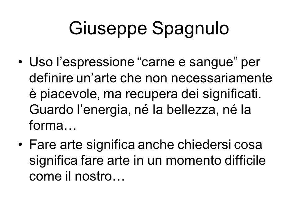 """Giuseppe Spagnulo Uso l'espressione """"carne e sangue"""" per definire un'arte che non necessariamente è piacevole, ma recupera dei significati. Guardo l'e"""