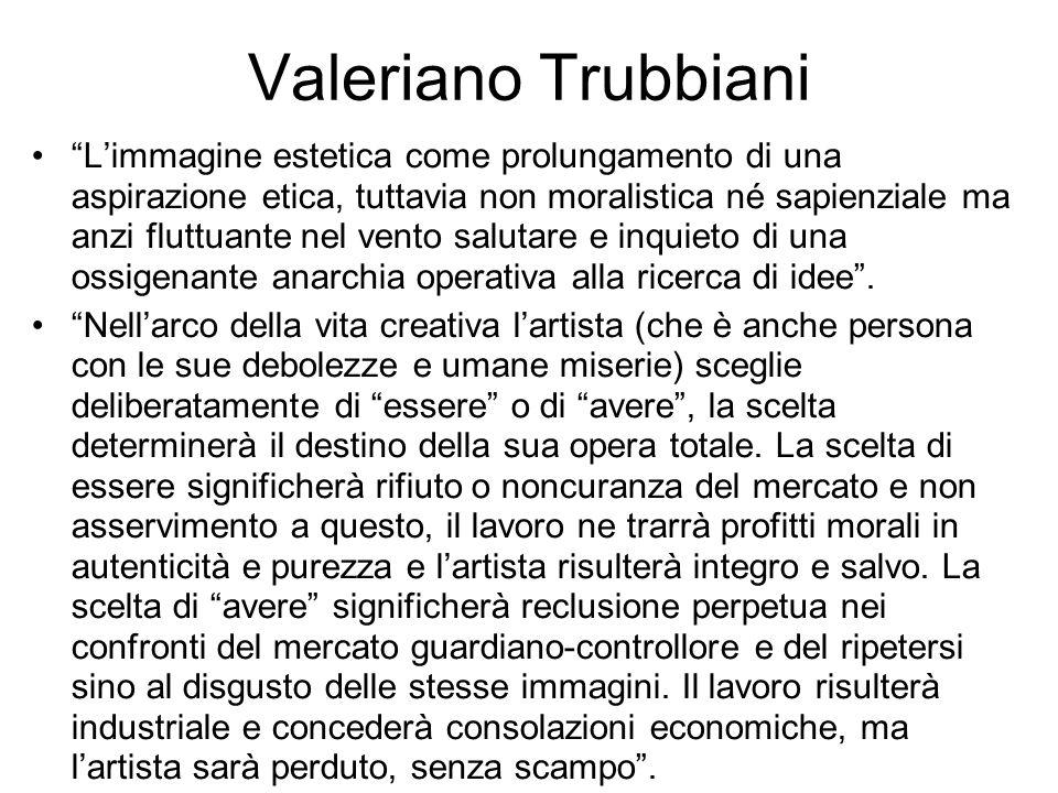 """Valeriano Trubbiani """"L'immagine estetica come prolungamento di una aspirazione etica, tuttavia non moralistica né sapienziale ma anzi fluttuante nel v"""