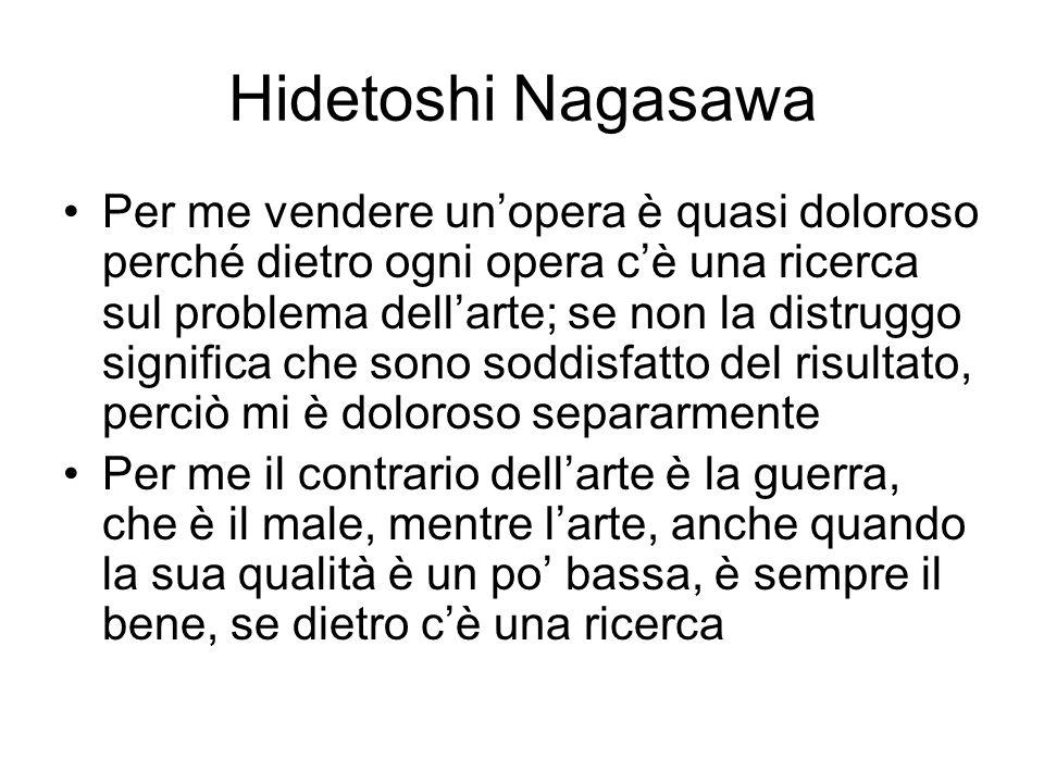Hidetoshi Nagasawa Per me vendere un'opera è quasi doloroso perché dietro ogni opera c'è una ricerca sul problema dell'arte; se non la distruggo signi