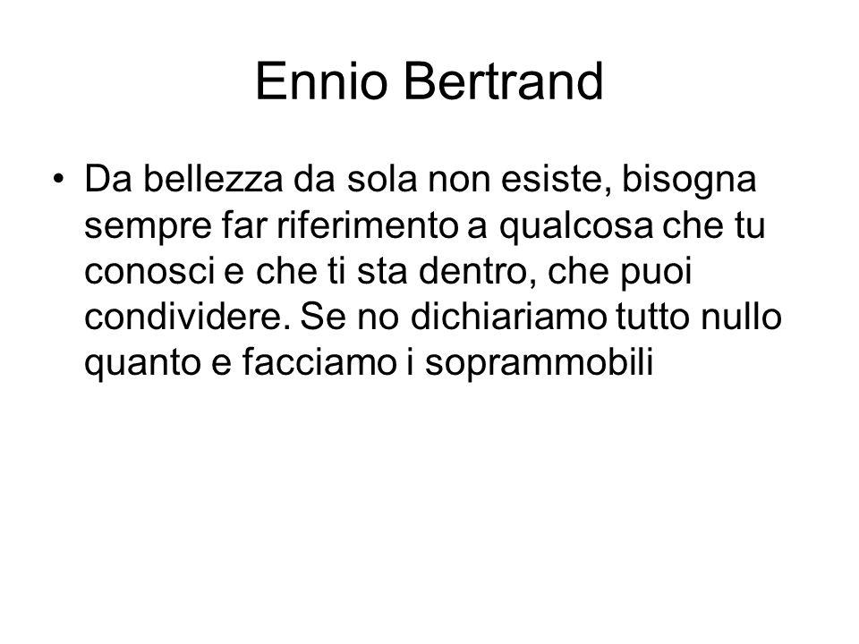 Ennio Bertrand Da bellezza da sola non esiste, bisogna sempre far riferimento a qualcosa che tu conosci e che ti sta dentro, che puoi condividere. Se