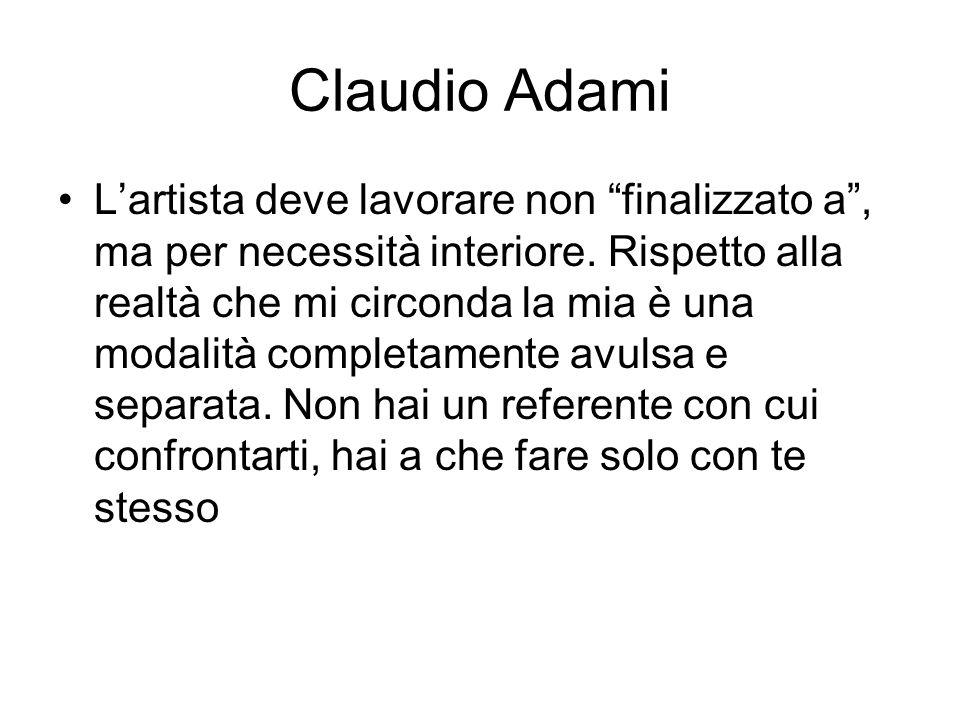 """Claudio Adami L'artista deve lavorare non """"finalizzato a"""", ma per necessità interiore. Rispetto alla realtà che mi circonda la mia è una modalità comp"""