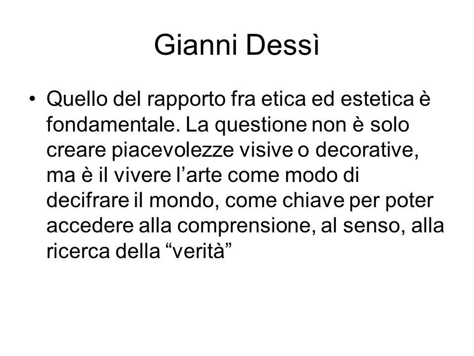 Gianni Dessì Quello del rapporto fra etica ed estetica è fondamentale. La questione non è solo creare piacevolezze visive o decorative, ma è il vivere