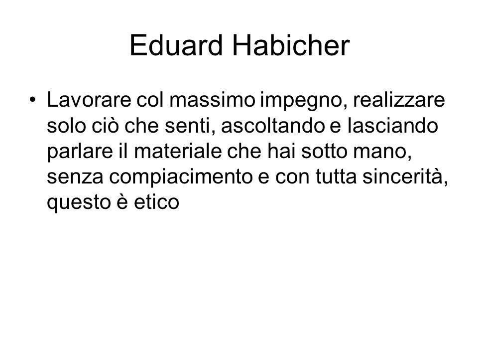 Eduard Habicher Lavorare col massimo impegno, realizzare solo ciò che senti, ascoltando e lasciando parlare il materiale che hai sotto mano, senza com