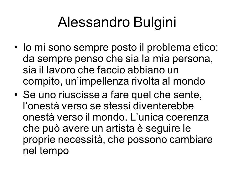 Alessandro Bulgini Io mi sono sempre posto il problema etico: da sempre penso che sia la mia persona, sia il lavoro che faccio abbiano un compito, un'