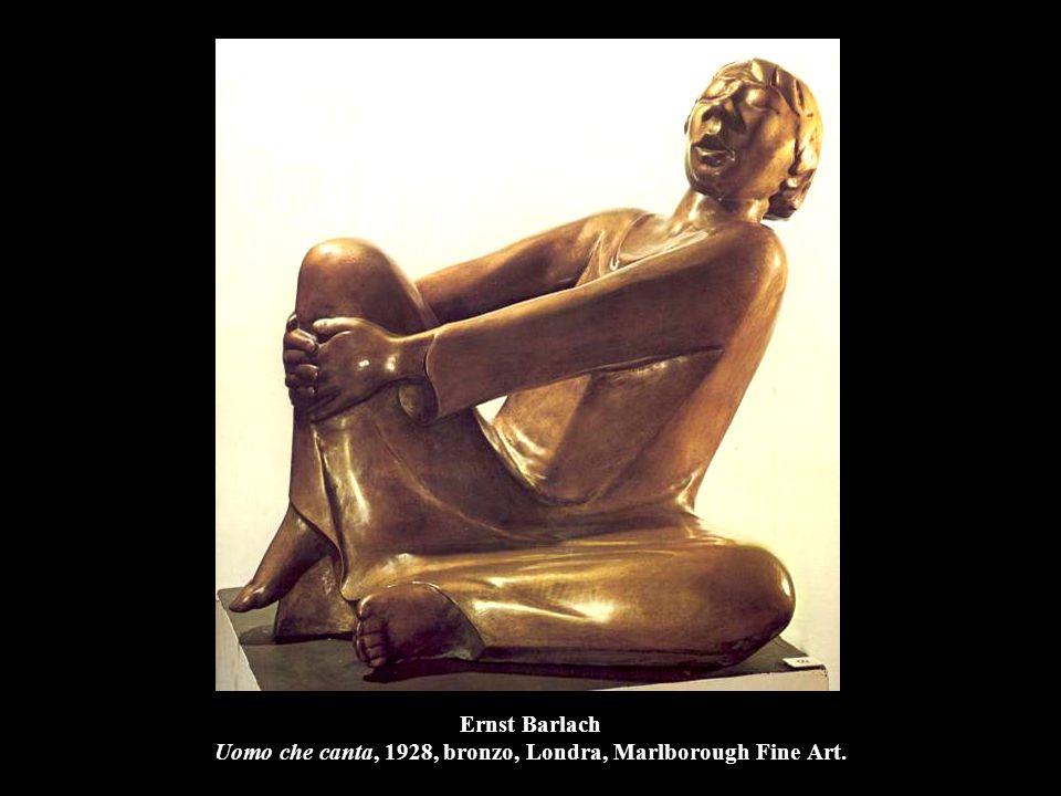 Ernst Barlach Uomo che canta, 1928, bronzo, Londra, Marlborough Fine Art.