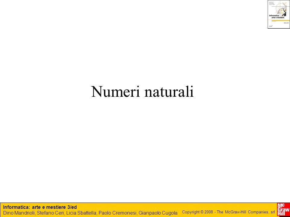 Informatica: arte e mestiere 3/ed Dino Mandrioli, Stefano Ceri, Licia Sbattella, Paolo Cremonesi, Gianpaolo Cugola Copyright © 2008 - The McGraw-Hill Companies, srl Rappresentazione in base p Metodo posizionale: ogni cifra ha un peso Esempio: 123 = 100 +20 +3 Di solito noi usiamo la base decimale Un numero generico di m cifre è rappresentato dalla sequenza: a n, a n-1, a n-2,..., a 0 a n : cifra più significativa a 0 : cifra meno significativa n = m-1 a i  {0, 1,..., p-1}