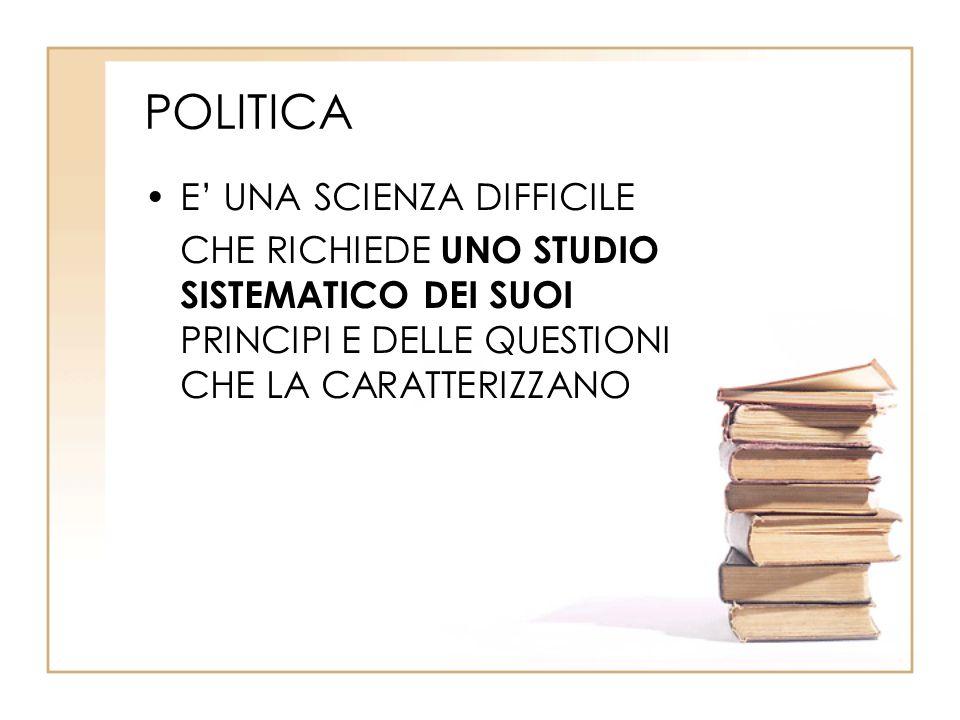 POLITICA E' UNA SCIENZA DIFFICILE CHE RICHIEDE UNO STUDIO SISTEMATICO DEI SUOI PRINCIPI E DELLE QUESTIONI CHE LA CARATTERIZZANO