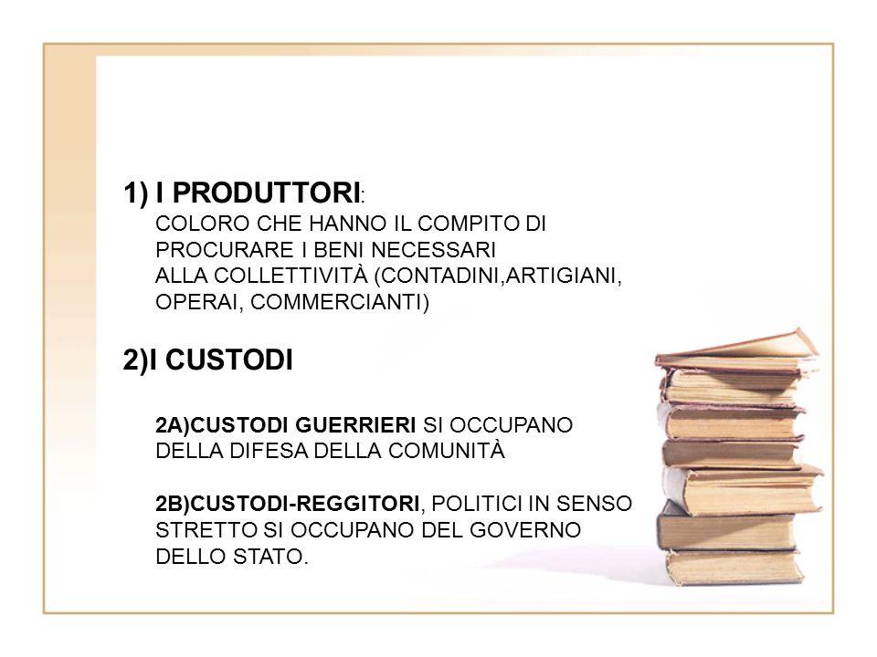 1)I PRODUTTORI : COLORO CHE HANNO IL COMPITO DI PROCURARE I BENI NECESSARI ALLA COLLETTIVITÀ (CONTADINI,ARTIGIANI, OPERAI, COMMERCIANTI) 2)I CUSTODI 2A)CUSTODI GUERRIERI SI OCCUPANO DELLA DIFESA DELLA COMUNITÀ 2B)CUSTODI-REGGITORI, POLITICI IN SENSO STRETTO SI OCCUPANO DEL GOVERNO DELLO STATO.