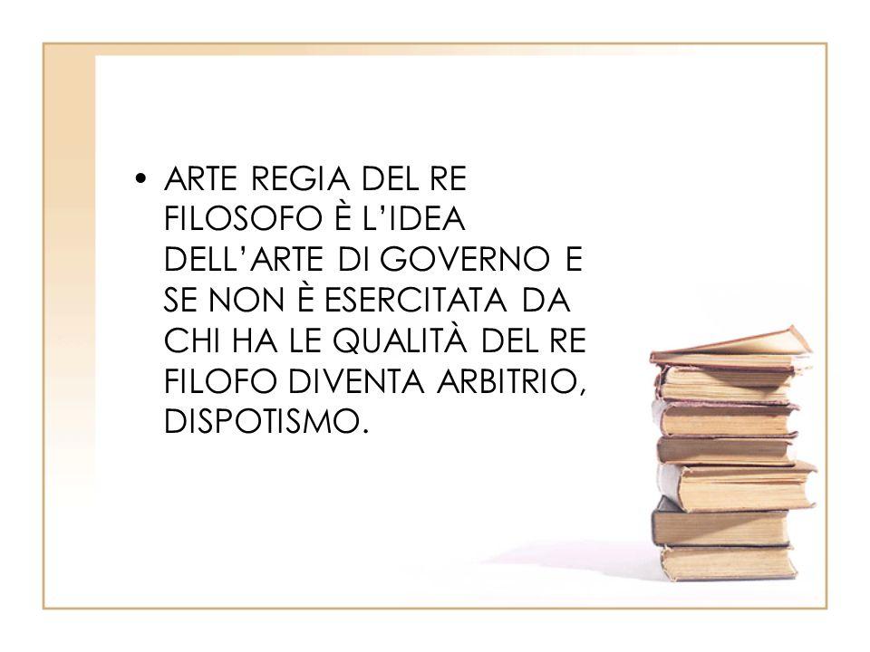 ARTE REGIA DEL RE FILOSOFO È L'IDEA DELL'ARTE DI GOVERNO E SE NON È ESERCITATA DA CHI HA LE QUALITÀ DEL RE FILOFO DIVENTA ARBITRIO, DISPOTISMO.