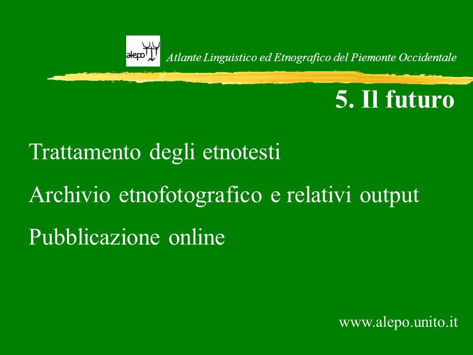 Atlante Linguistico ed Etnografico del Piemonte Occidentale 5. Il futuro Trattamento degli etnotesti Archivio etnofotografico e relativi output Pubbli