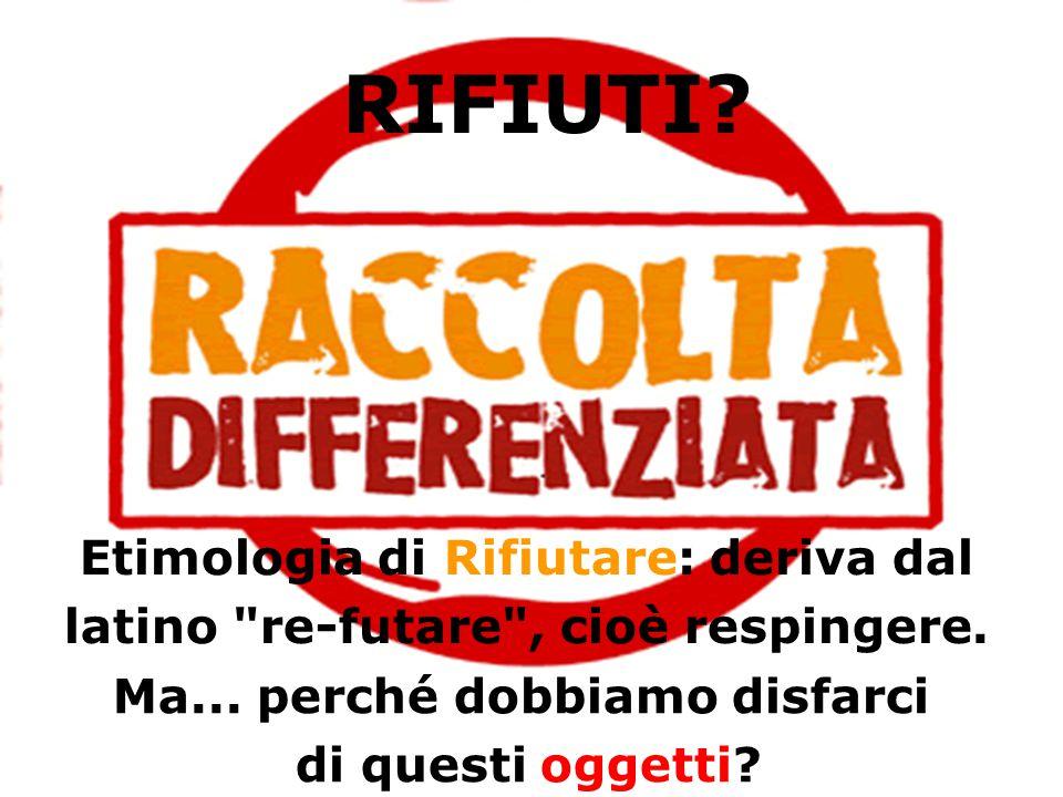 RIFIUTI. Etimologia di Rifiutare: deriva dal latino re-futare , cioè respingere.