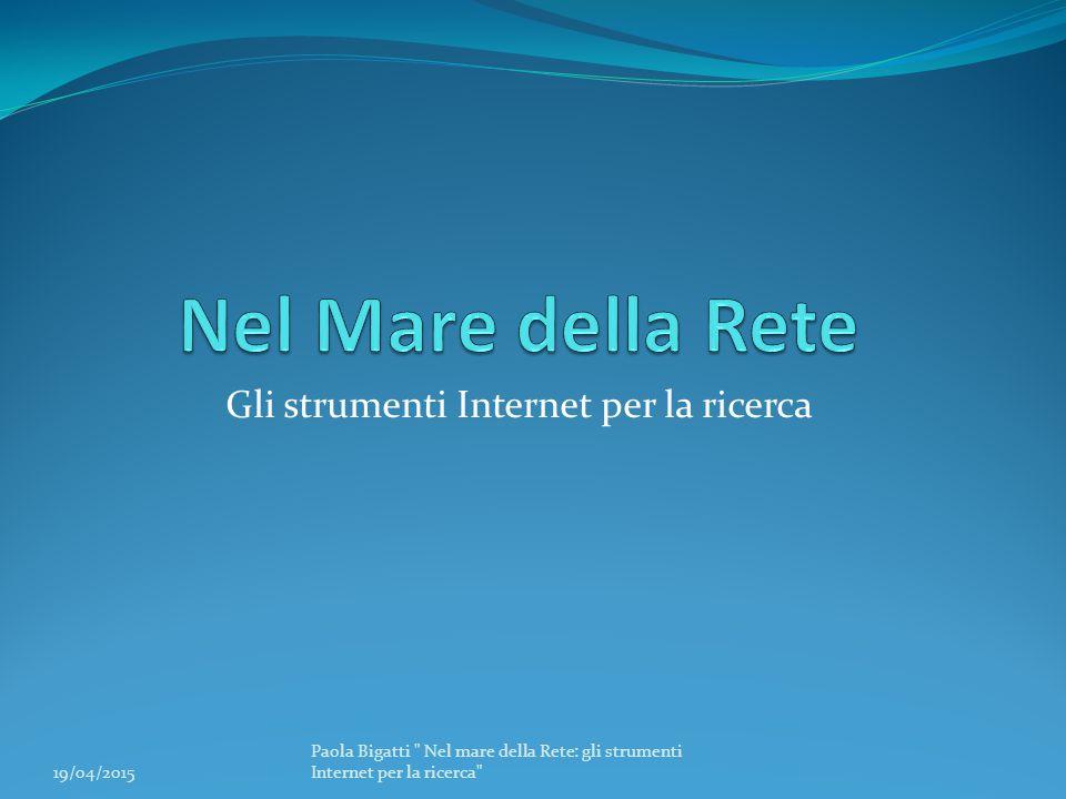 Gli strumenti Internet per la ricerca 19/04/2015 Paola Bigatti Nel mare della Rete: gli strumenti Internet per la ricerca
