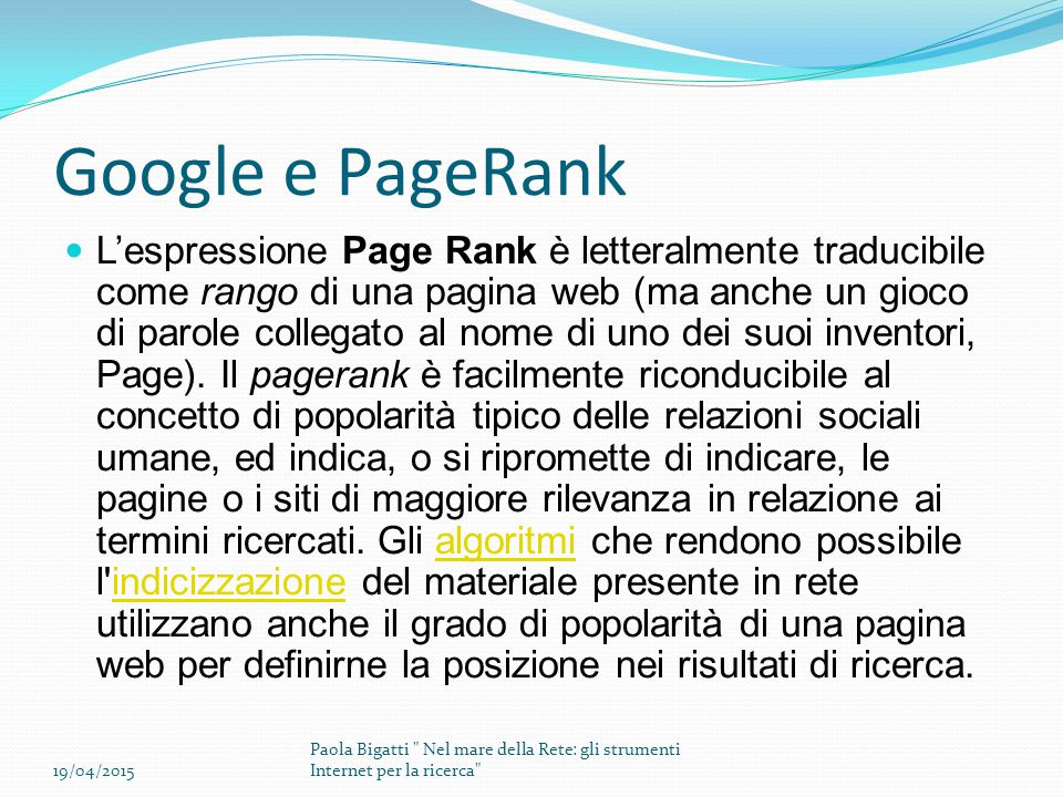 Google e PageRank L'espressione Page Rank è letteralmente traducibile come rango di una pagina web (ma anche un gioco di parole collegato al nome di uno dei suoi inventori, Page).