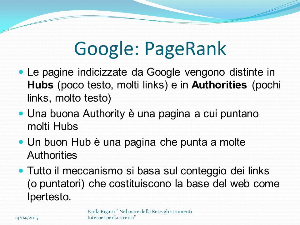 Google: PageRank Le pagine indicizzate da Google vengono distinte in Hubs (poco testo, molti links) e in Authorities (pochi links, molto testo) Una buona Authority è una pagina a cui puntano molti Hubs Un buon Hub è una pagina che punta a molte Authorities Tutto il meccanismo si basa sul conteggio dei links (o puntatori) che costituiscono la base del web come Ipertesto.