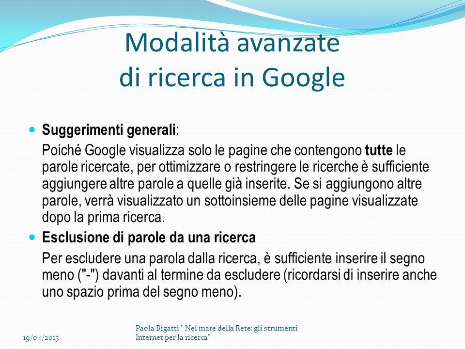 Modalità avanzate di ricerca in Google Suggerimenti generali : Poiché Google visualizza solo le pagine che contengono tutte le parole ricercate, per ottimizzare o restringere le ricerche è sufficiente aggiungere altre parole a quelle già inserite.