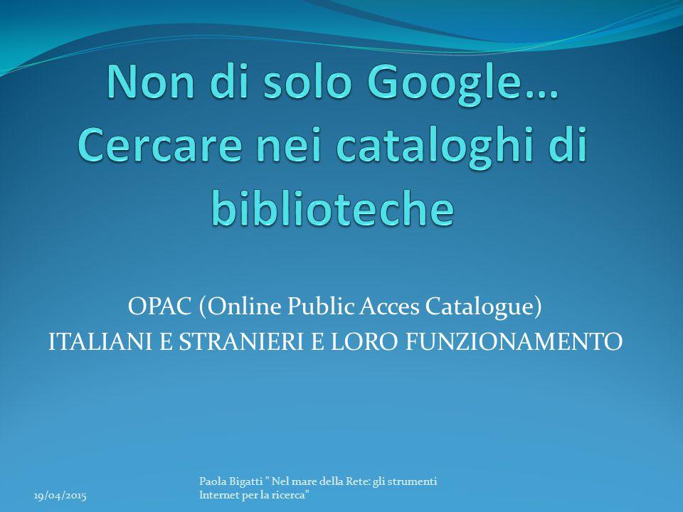 OPAC (Online Public Acces Catalogue) ITALIANI E STRANIERI E LORO FUNZIONAMENTO 19/04/2015 Paola Bigatti