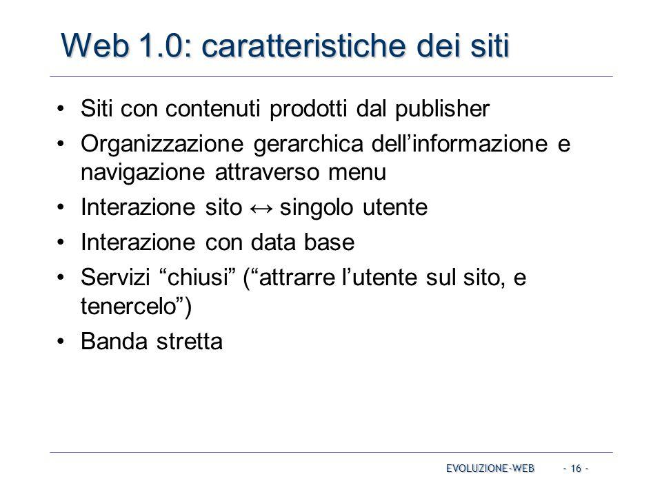 - 16 - Web 1.0: caratteristiche dei siti EVOLUZIONE-WEB Siti con contenuti prodotti dal publisher Organizzazione gerarchica dell'informazione e naviga