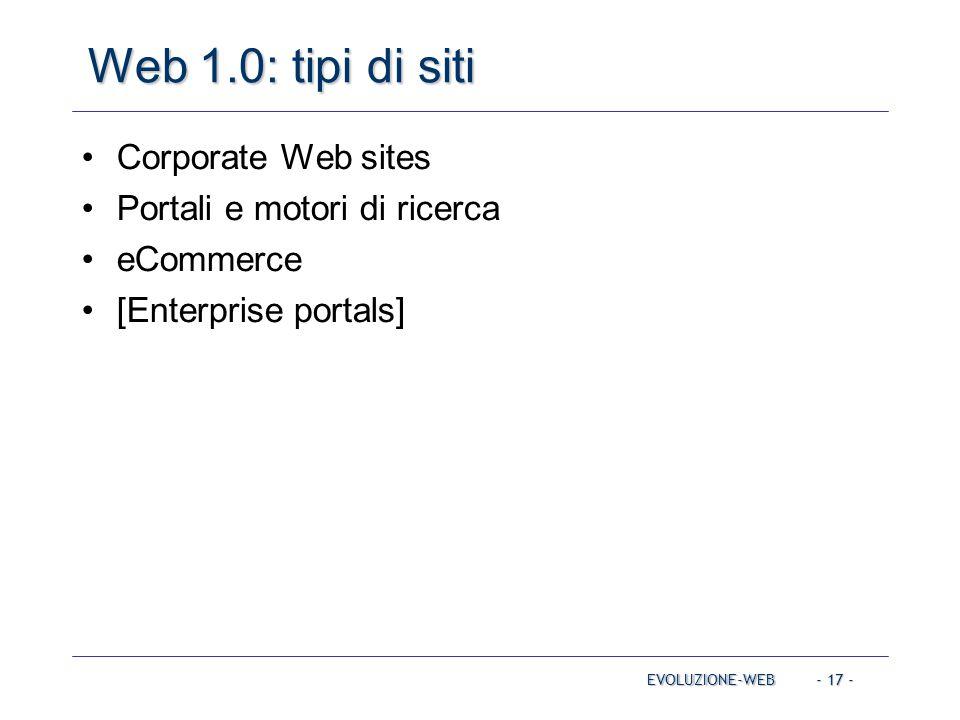 - 17 - Web 1.0: tipi di siti EVOLUZIONE-WEB Corporate Web sites Portali e motori di ricerca eCommerce [Enterprise portals]