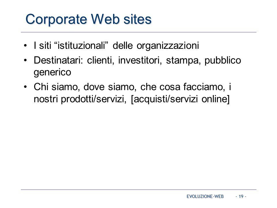 - 19 - Corporate Web sites EVOLUZIONE-WEB I siti istituzionali delle organizzazioni Destinatari: clienti, investitori, stampa, pubblico generico Chi siamo, dove siamo, che cosa facciamo, i nostri prodotti/servizi, [acquisti/servizi online]