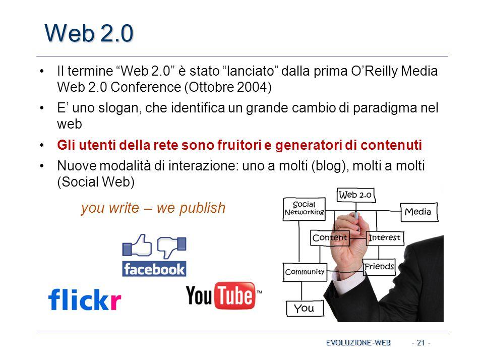 - 21 - Web 2.0 EVOLUZIONE-WEB Il termine Web 2.0 è stato lanciato dalla prima O'Reilly Media Web 2.0 Conference (Ottobre 2004) E' uno slogan, che identifica un grande cambio di paradigma nel web Gli utenti della rete sono fruitori e generatori di contenuti Nuove modalità di interazione: uno a molti (blog), molti a molti (Social Web) you write – we publish