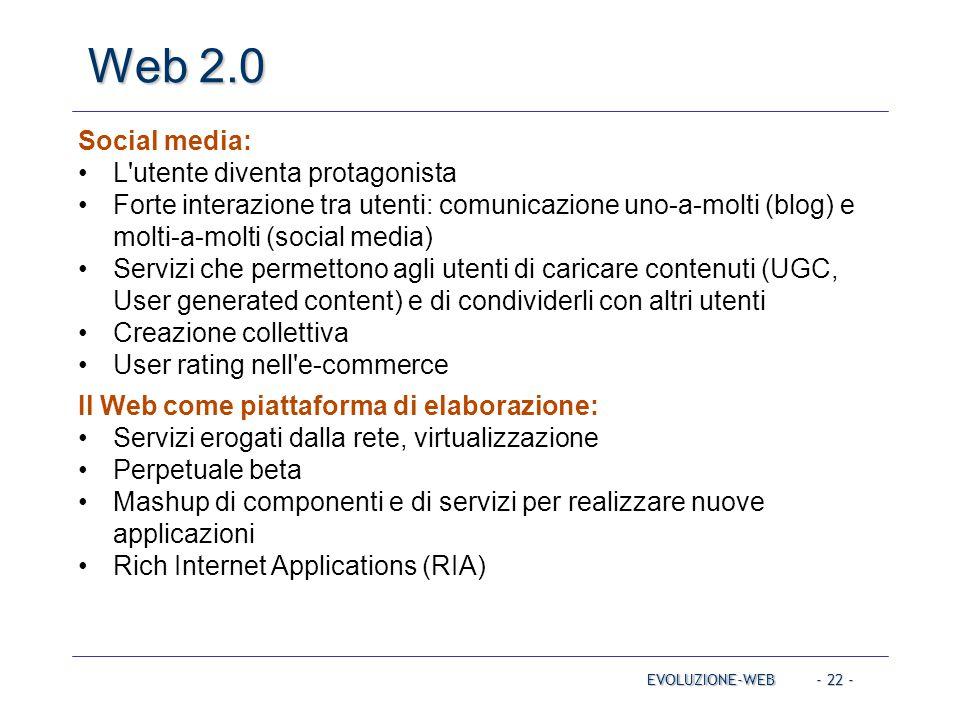 - 22 - Web 2.0 EVOLUZIONE-WEB Social media: L'utente diventa protagonista Forte interazione tra utenti: comunicazione uno-a-molti (blog) e molti-a-mol
