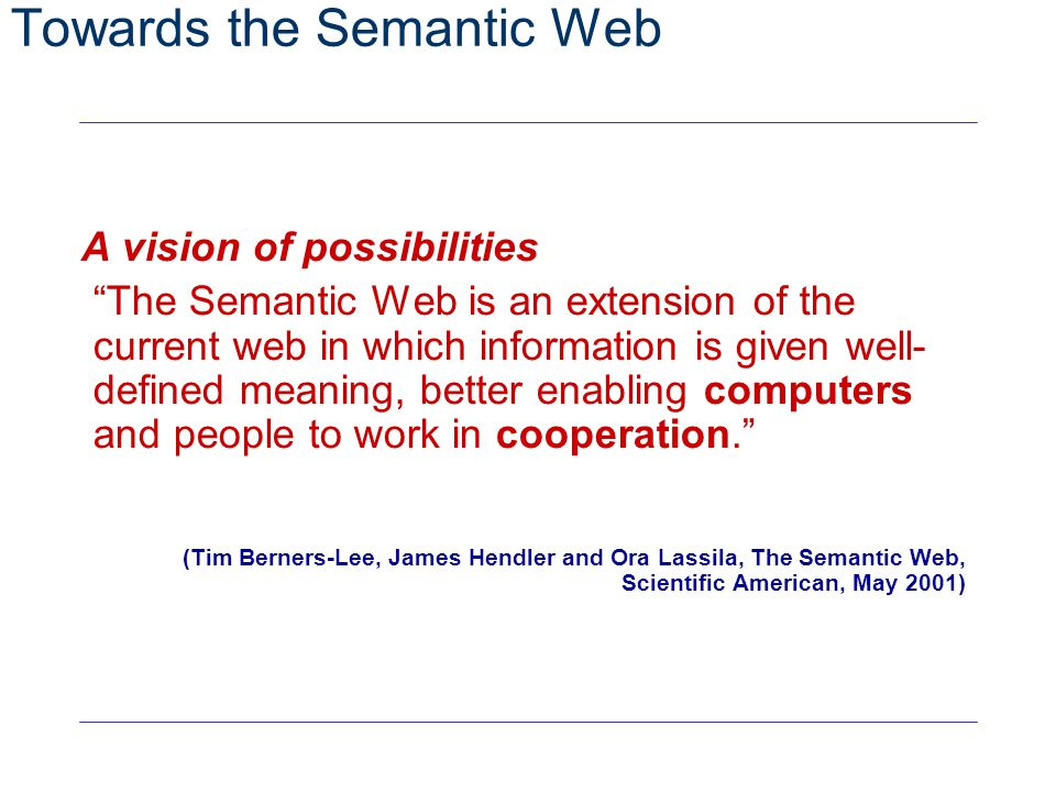 "28 Towards the Semantic Web A vision of possibilities ""The Semantic Web is an extension of the current web in which information is given well- defined"