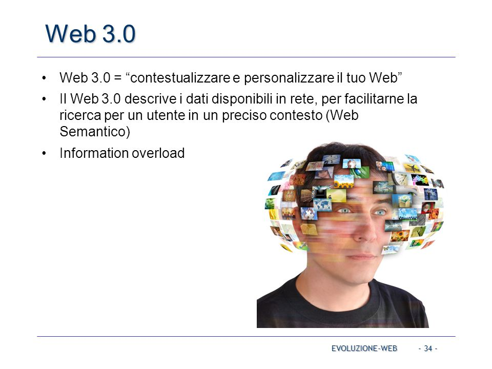 - 34 - Web 3.0 EVOLUZIONE-WEB Web 3.0 = contestualizzare e personalizzare il tuo Web Il Web 3.0 descrive i dati disponibili in rete, per facilitarne la ricerca per un utente in un preciso contesto (Web Semantico) Information overload