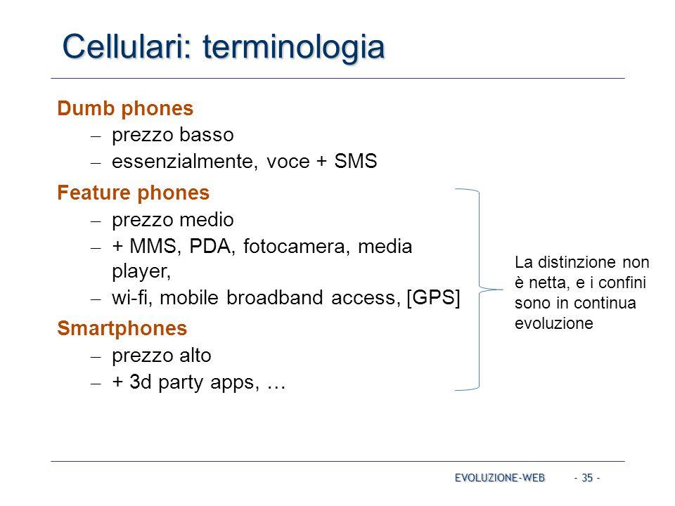 - 35 - Cellulari: terminologia EVOLUZIONE-WEB Dumb phones – prezzo basso – essenzialmente, voce + SMS Feature phones – prezzo medio – + MMS, PDA, fotocamera, media player, – wi-fi, mobile broadband access, [GPS] Smartphones – prezzo alto – + 3d party apps, … La distinzione non è netta, e i confini sono in continua evoluzione