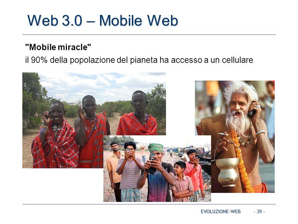 - 39 - Web 3.0 – Mobile Web EVOLUZIONE-WEB Mobile miracle il 90% della popolazione del pianeta ha accesso a un cellulare
