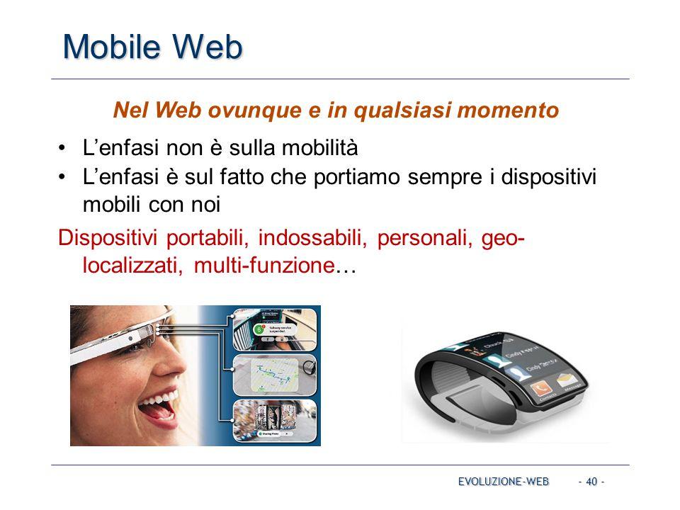 - 40 - Mobile Web EVOLUZIONE-WEB Nel Web ovunque e in qualsiasi momento L'enfasi non è sulla mobilità L'enfasi è sul fatto che portiamo sempre i dispositivi mobili con noi Dispositivi portabili, indossabili, personali, geo- localizzati, multi-funzione…